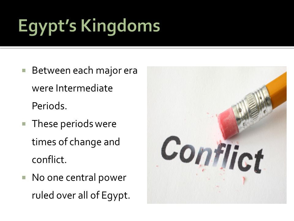 Egypt's Kingdoms Between each major era were Intermediate Periods.