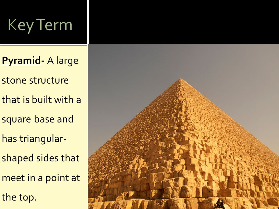 Key Term Pyramid- A large stone structure that is built with a square base and has triangular-shaped sides that meet in a point at the top.