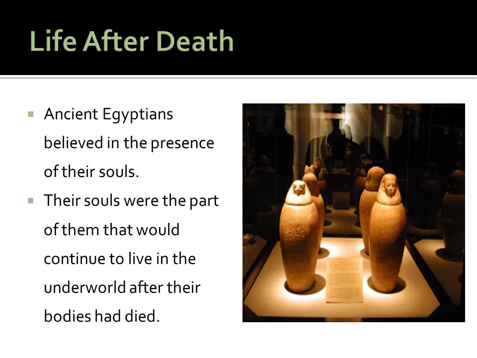 Life After Death Ancient Egyptians believed in the presence of their souls.