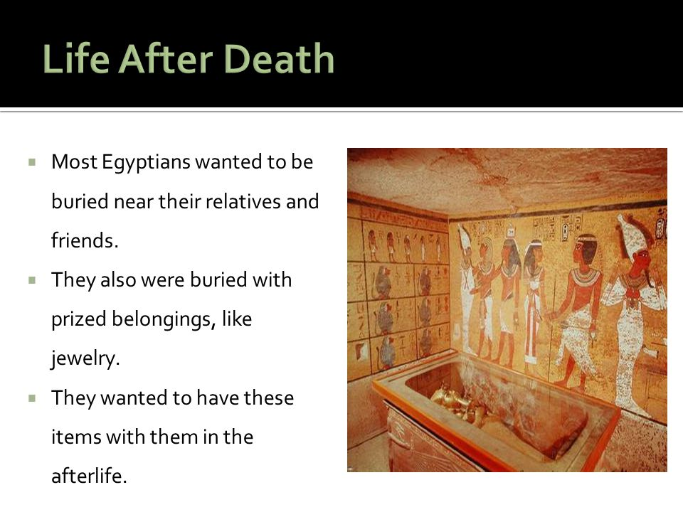 Life After Death Most Egyptians wanted to be buried near their relatives and friends. They also were buried with prized belongings, like jewelry.