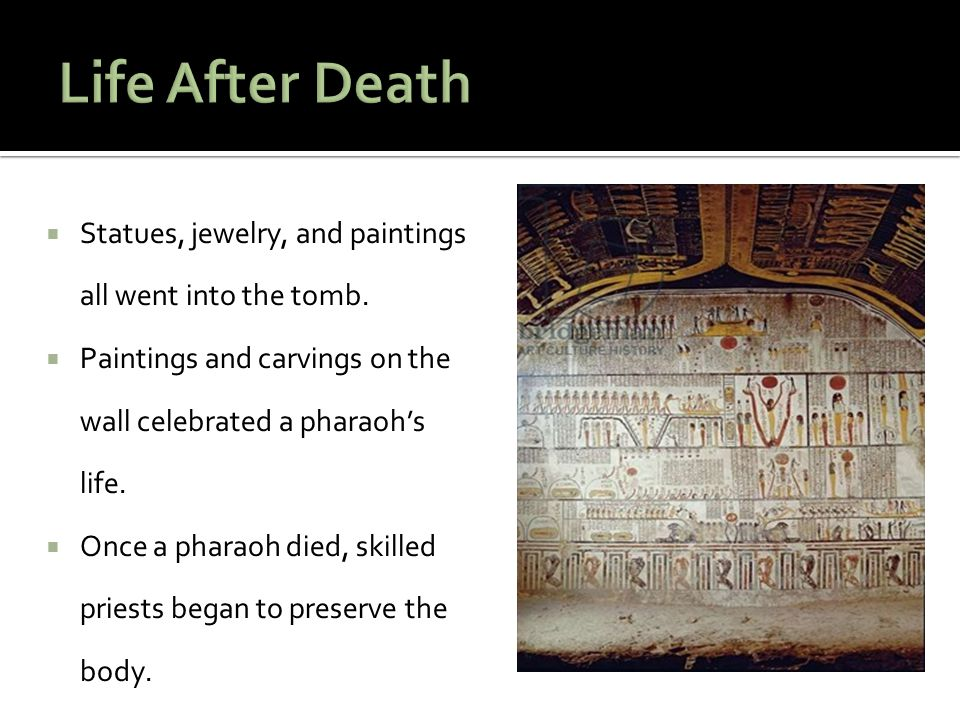 Life After Death Statues, jewelry, and paintings all went into the tomb. Paintings and carvings on the wall celebrated a pharaoh's life.