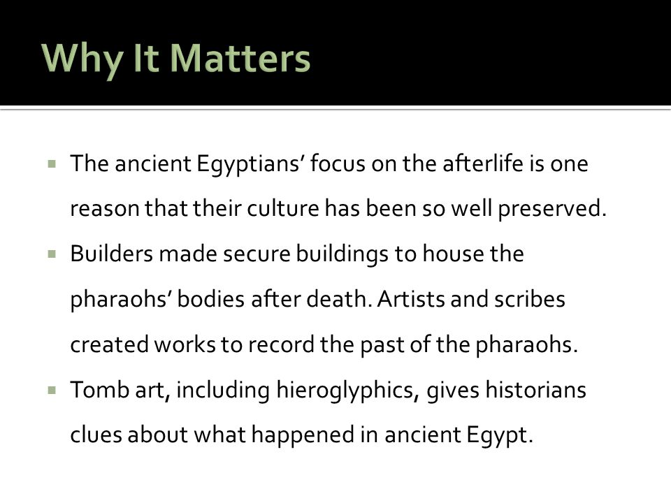 Why It Matters The ancient Egyptians' focus on the afterlife is one reason that their culture has been so well preserved.
