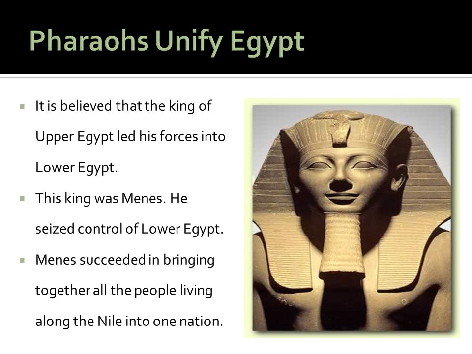Pharaohs Unify Egypt It is believed that the king of Upper Egypt led his forces into Lower Egypt.