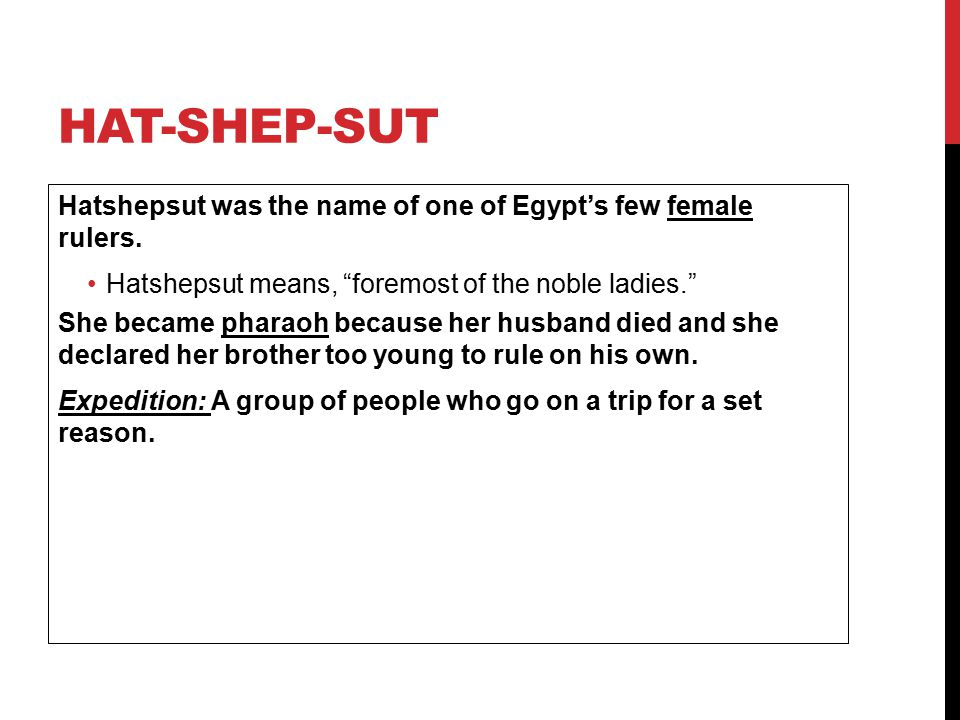 Hat-shep-sut Hatshepsut was the name of one of Egypt's few female rulers. Hatshepsut means, foremost of the noble ladies.