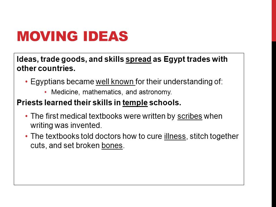 Moving Ideas Ideas, trade goods, and skills spread as Egypt trades with other countries. Egyptians became well known for their understanding of: