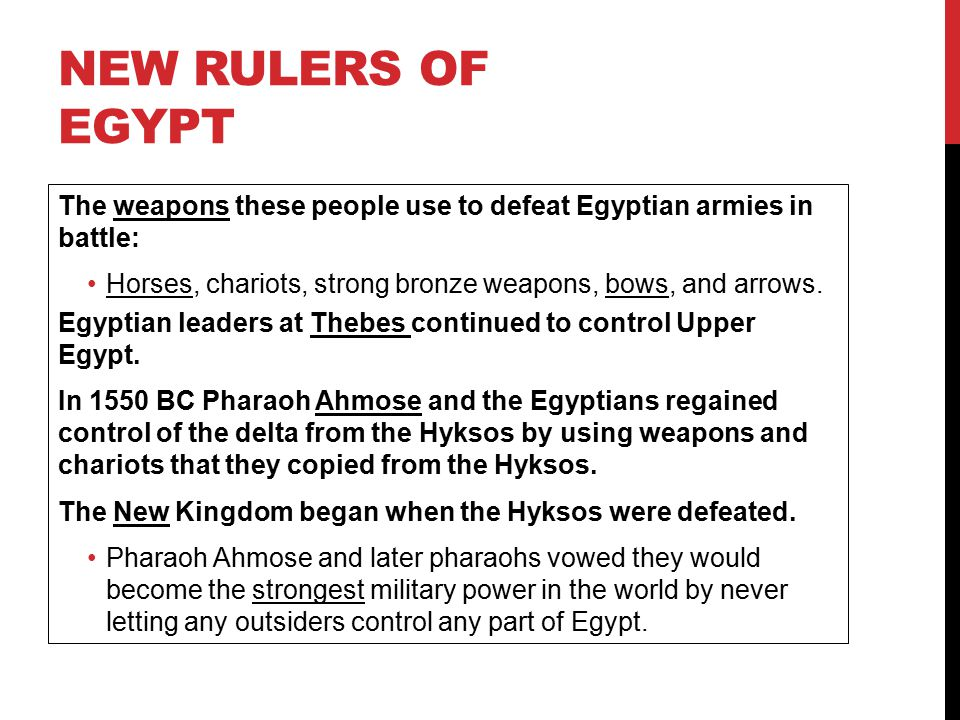 New Rulers of Egypt The weapons these people use to defeat Egyptian armies in battle: Horses, chariots, strong bronze weapons, bows, and arrows.