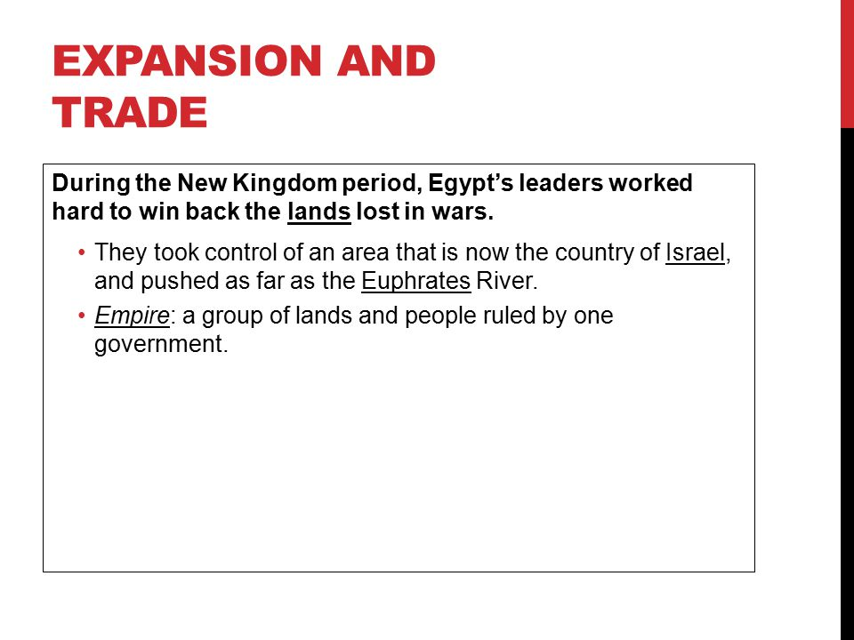 Expansion and Trade During the New Kingdom period, Egypt's leaders worked hard to win back the lands lost in wars.
