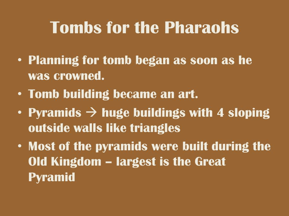 Tombs for the Pharaohs Planning for tomb began as soon as he was crowned. Tomb building became an art.