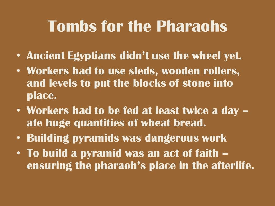 Tombs for the Pharaohs Ancient Egyptians didn't use the wheel yet.