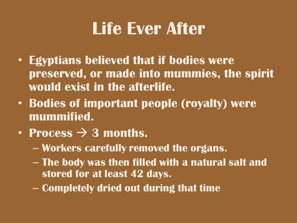 Life Ever After Egyptians believed that if bodies were preserved, or made into mummies, the spirit would exist in the afterlife.