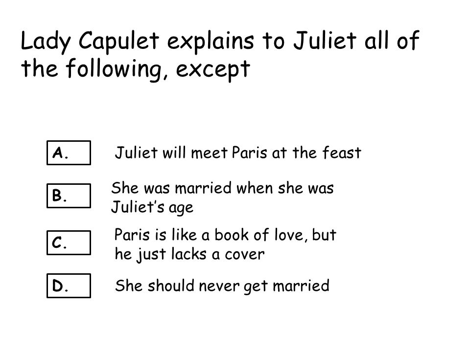 Lady Capulet explains to Juliet all of the following, except
