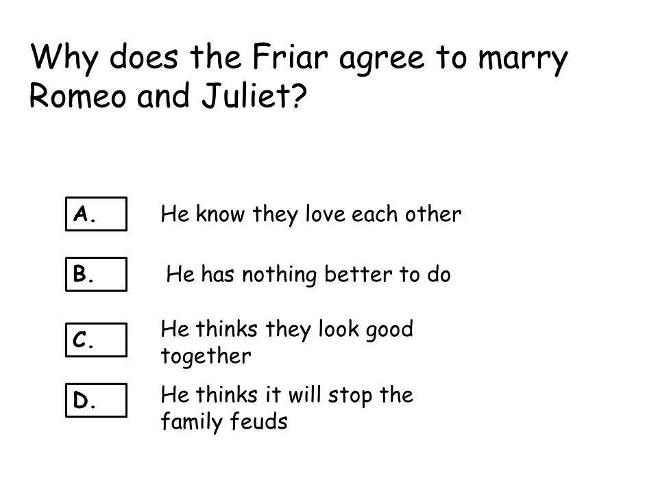 Why does the Friar agree to marry Romeo and Juliet