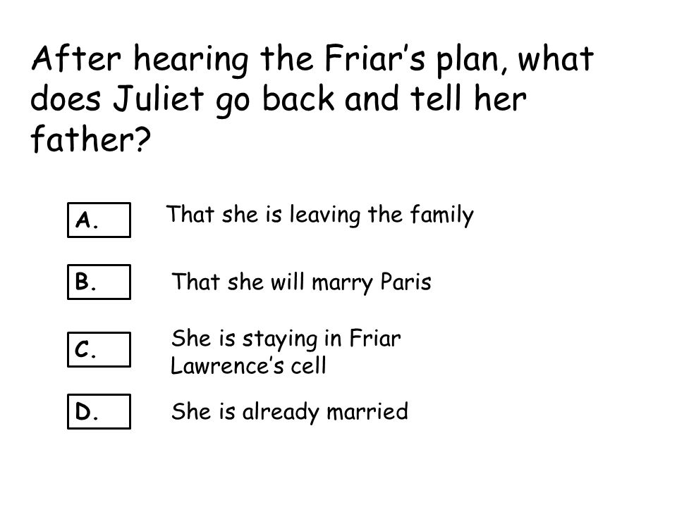 After hearing the Friar's plan, what does Juliet go back and tell her father