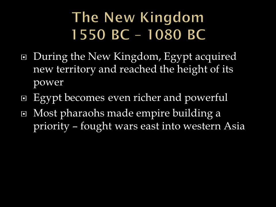 The New Kingdom 1550 BC – 1080 BC During the New Kingdom, Egypt acquired new territory and reached the height of its power.