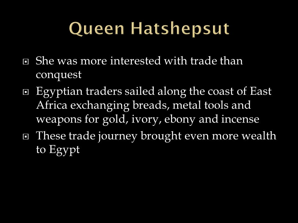 Queen Hatshepsut She was more interested with trade than conquest
