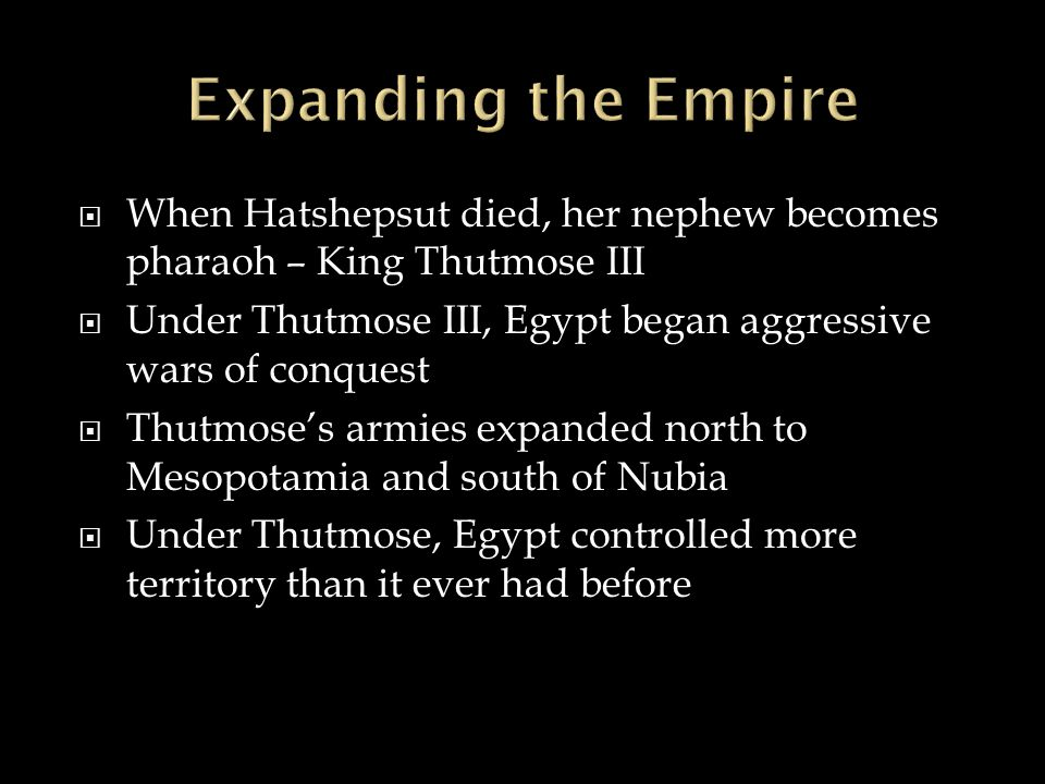 Expanding the Empire When Hatshepsut died, her nephew becomes pharaoh – King Thutmose III.
