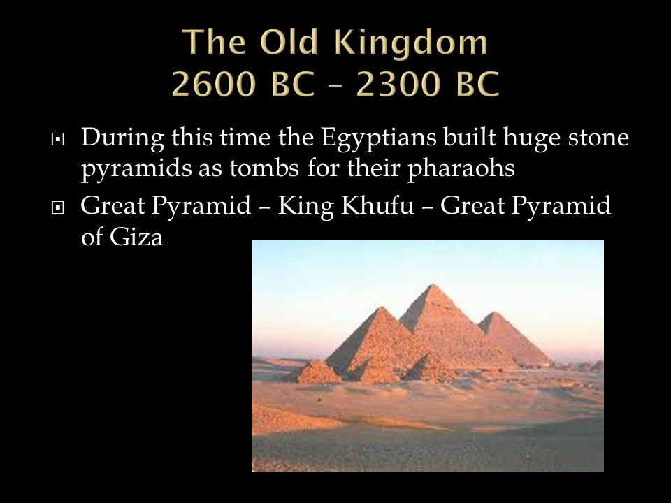 The Old Kingdom 2600 BC – 2300 BC During this time the Egyptians built huge stone pyramids as tombs for their pharaohs.