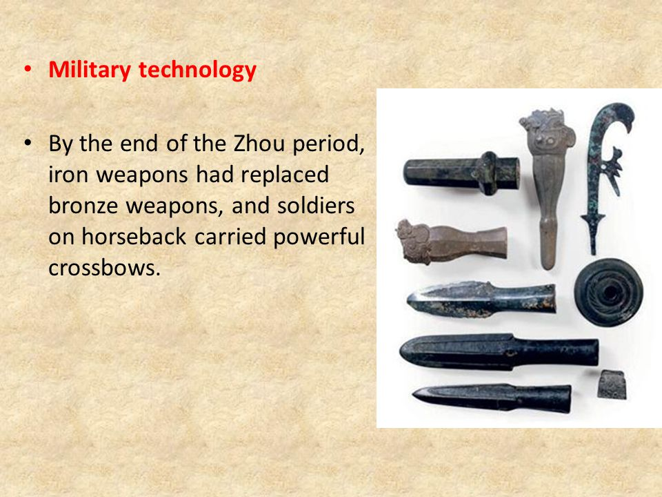 Military technology By the end of the Zhou period, iron weapons had replaced bronze weapons, and soldiers on horseback carried powerful crossbows.