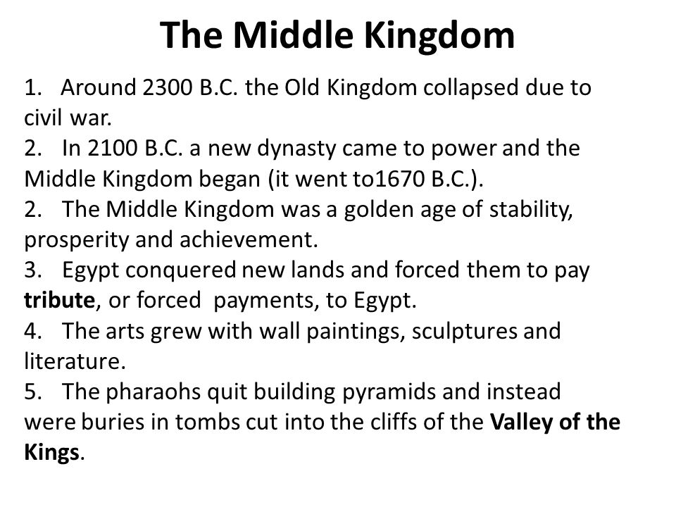 The Middle Kingdom 1. Around 2300 B.C. the Old Kingdom collapsed due to. civil war. In 2100 B.C. a new dynasty came to power and the.