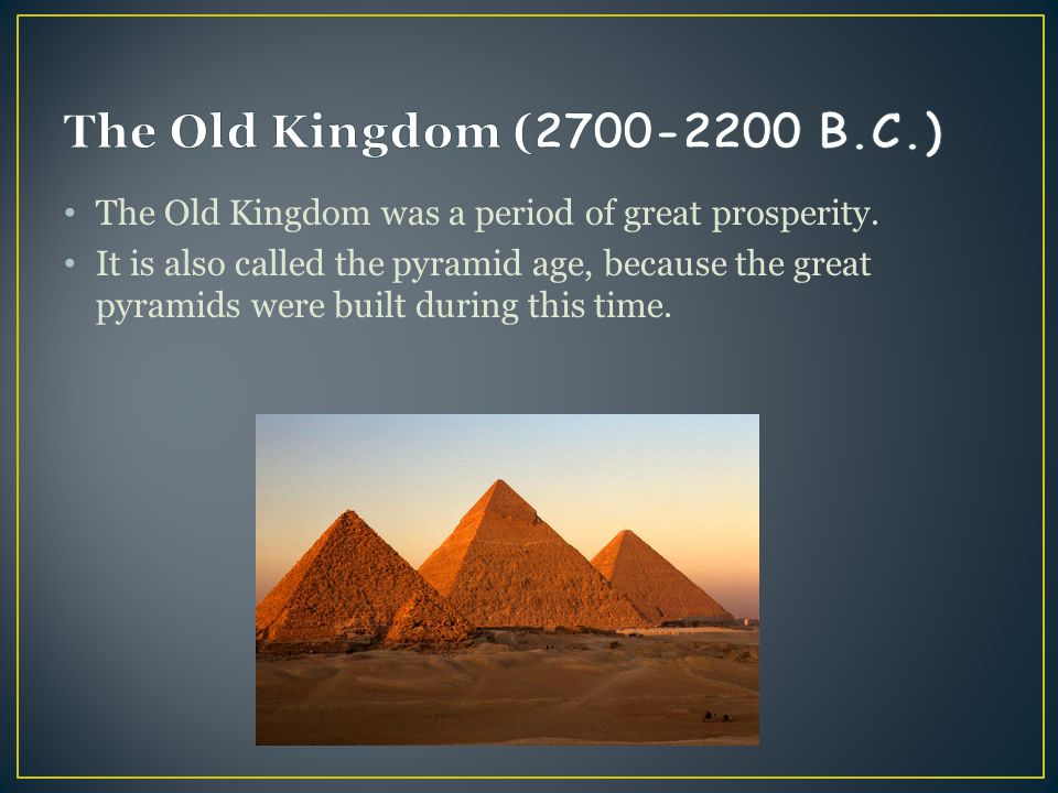 The Old Kingdom (2700-2200 B.C.) The Old Kingdom was a period of great prosperity.