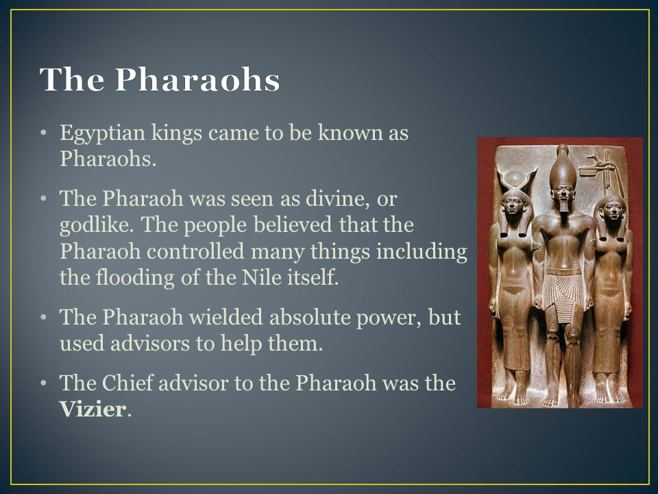 The Pharaohs Egyptian kings came to be known as Pharaohs.