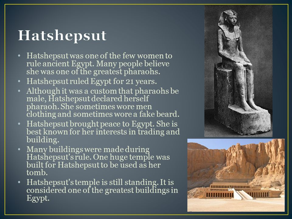 Hatshepsut Hatshepsut was one of the few women to rule ancient Egypt. Many people believe she was one of the greatest pharaohs.