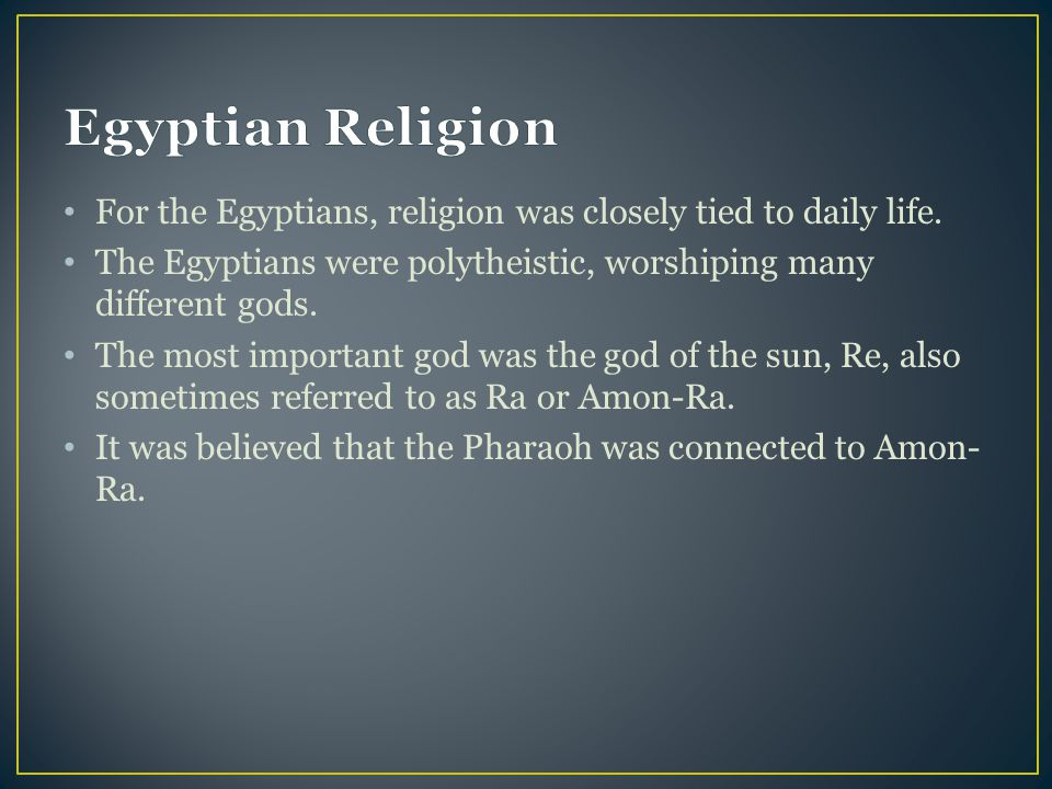Egyptian Religion For the Egyptians, religion was closely tied to daily life. The Egyptians were polytheistic, worshiping many different gods.