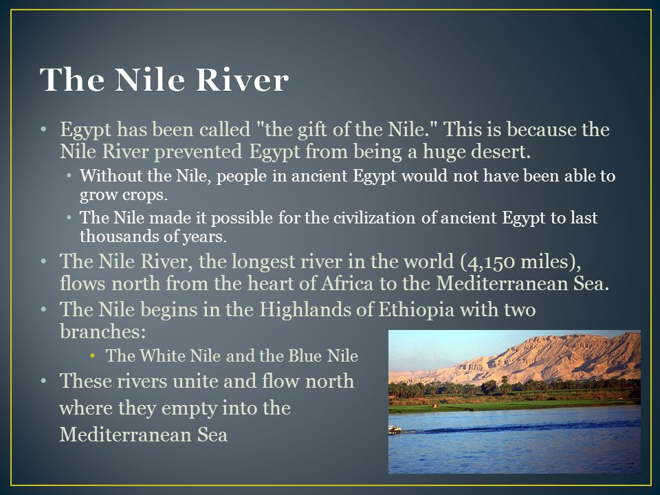 The Nile River Egypt has been called the gift of the Nile. This is because the Nile River prevented Egypt from being a huge desert.