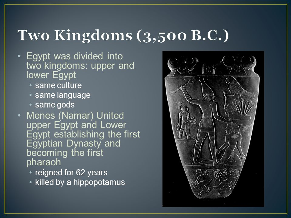 Two Kingdoms (3,500 B.C.) Egypt was divided into two kingdoms: upper and lower Egypt. same culture.