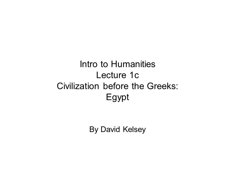 Intro to Humanities Lecture 1c Civilization before the Greeks: Egypt