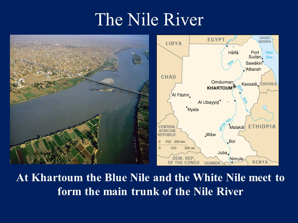 The Nile River At Khartoum the Blue Nile and the White Nile meet to form the main trunk of the Nile River.