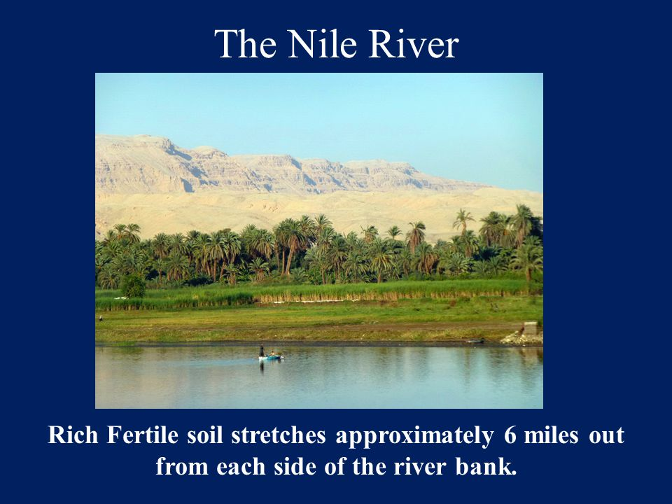 The Nile River Rich Fertile soil stretches approximately 6 miles out