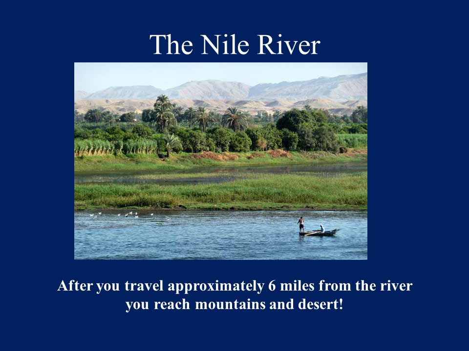 The Nile River After you travel approximately 6 miles from the river