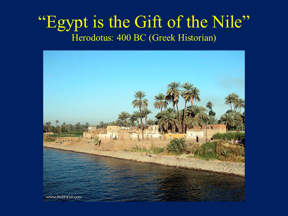 Egypt is the Gift of the Nile Herodotus: 400 BC (Greek Historian)