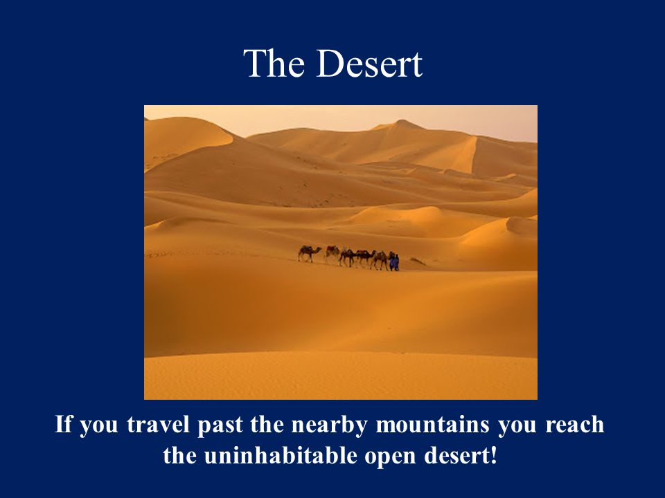 The Desert If you travel past the nearby mountains you reach