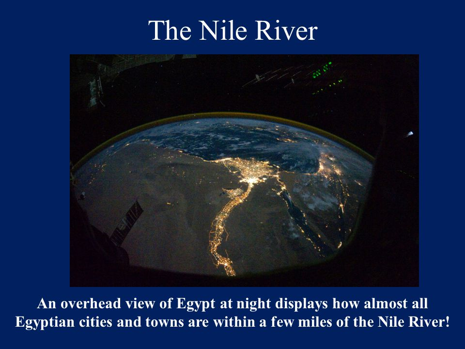 The Nile River An overhead view of Egypt at night displays how almost all Egyptian cities and towns are within a few miles of the Nile River!