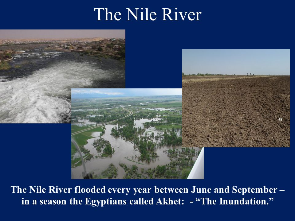The Nile River The Nile River flooded every year between June and September – in a season the Egyptians called Akhet: - The Inundation.