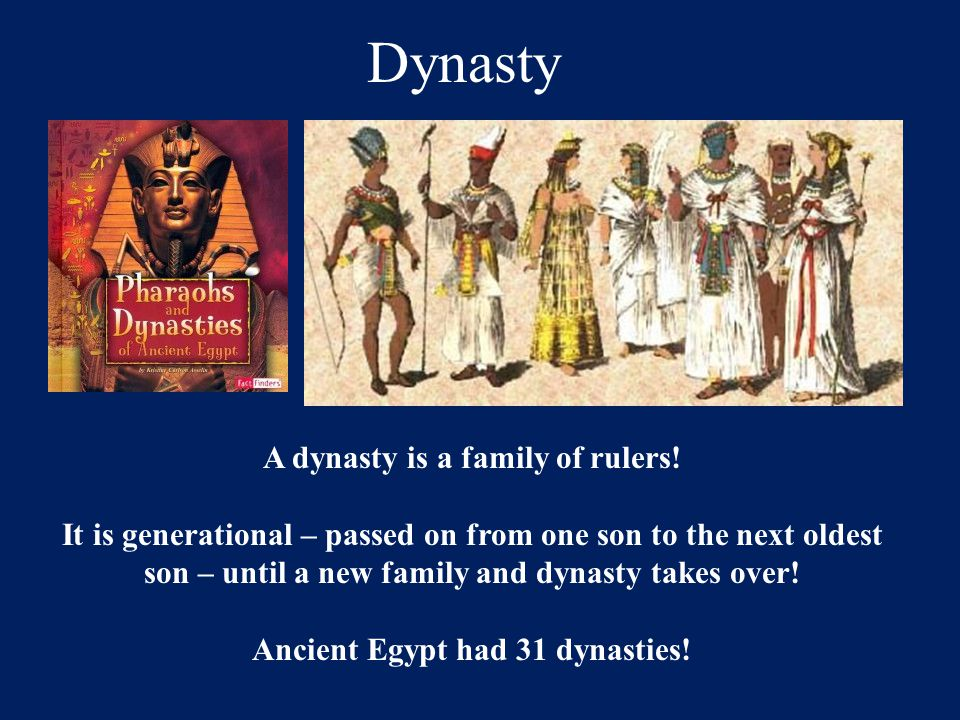 A dynasty is a family of rulers! Ancient Egypt had 31 dynasties!