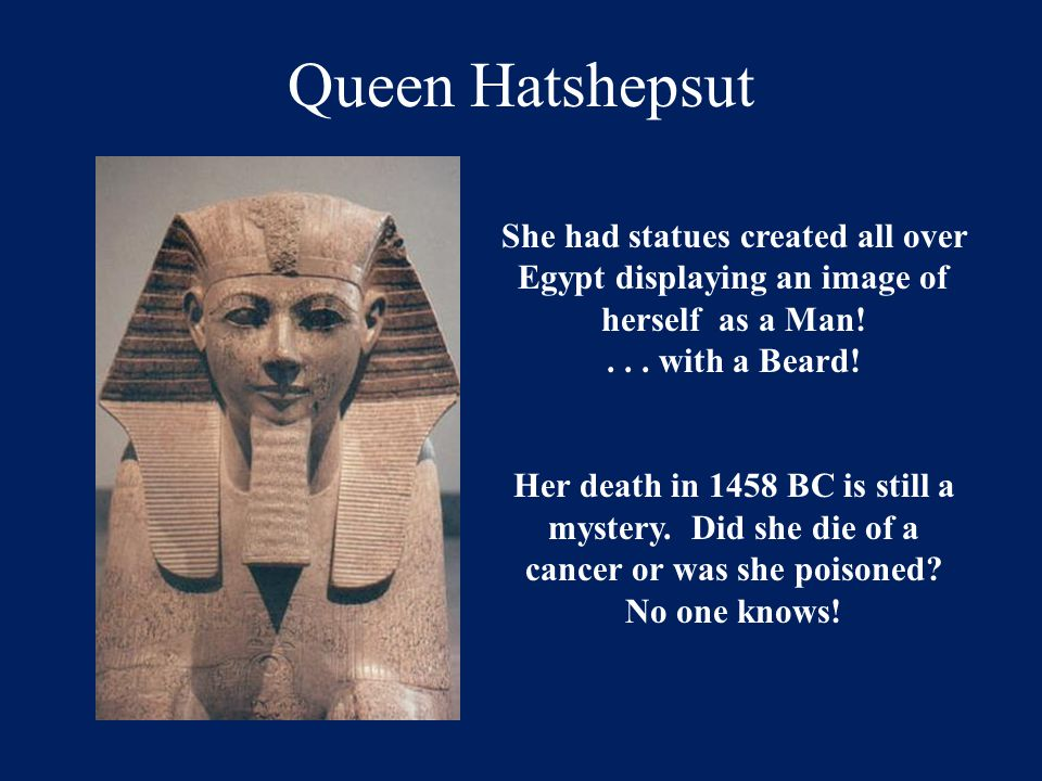 Queen Hatshepsut She had statues created all over Egypt displaying an image of herself as a Man! . . . with a Beard!