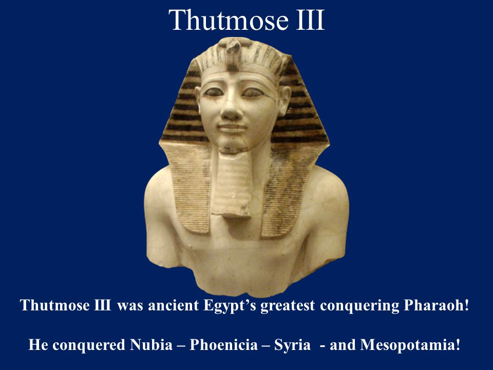 He conquered Nubia – Phoenicia – Syria - and Mesopotamia!
