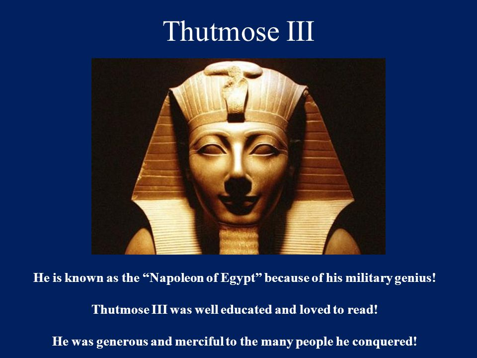 Thutmose III He is known as the Napoleon of Egypt because of his military genius! Thutmose III was well educated and loved to read!