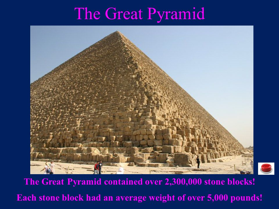 The Great Pyramid The Great Pyramid contained over 2,300,000 stone blocks.