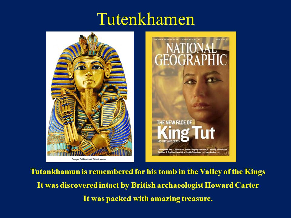 Tutenkhamen Tutankhamun is remembered for his tomb in the Valley of the Kings. It was discovered intact by British archaeologist Howard Carter.