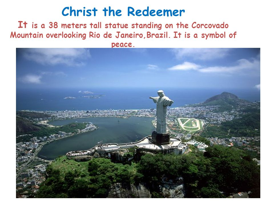 Christ the Redeemer It is a 38 meters tall statue standing on the Corcovado Mountain overlooking Rio de Janeiro,Brazil.