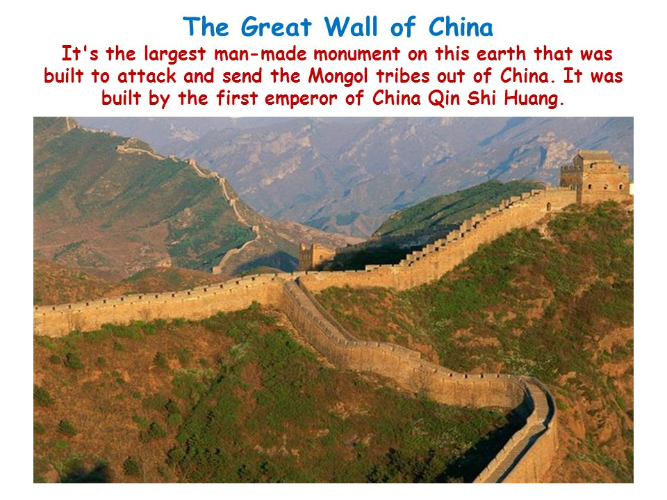 The Great Wall of China It s the largest man-made monument on this earth that was built to attack and send the Mongol tribes out of China.