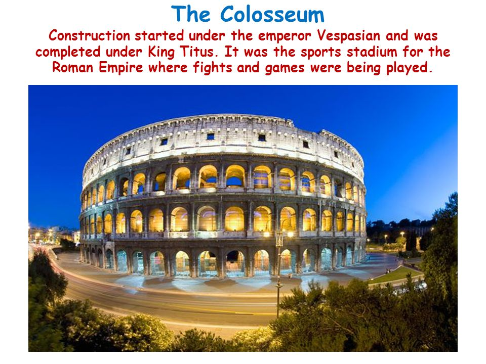 The Colosseum Construction started under the emperor Vespasian and was completed under King Titus.