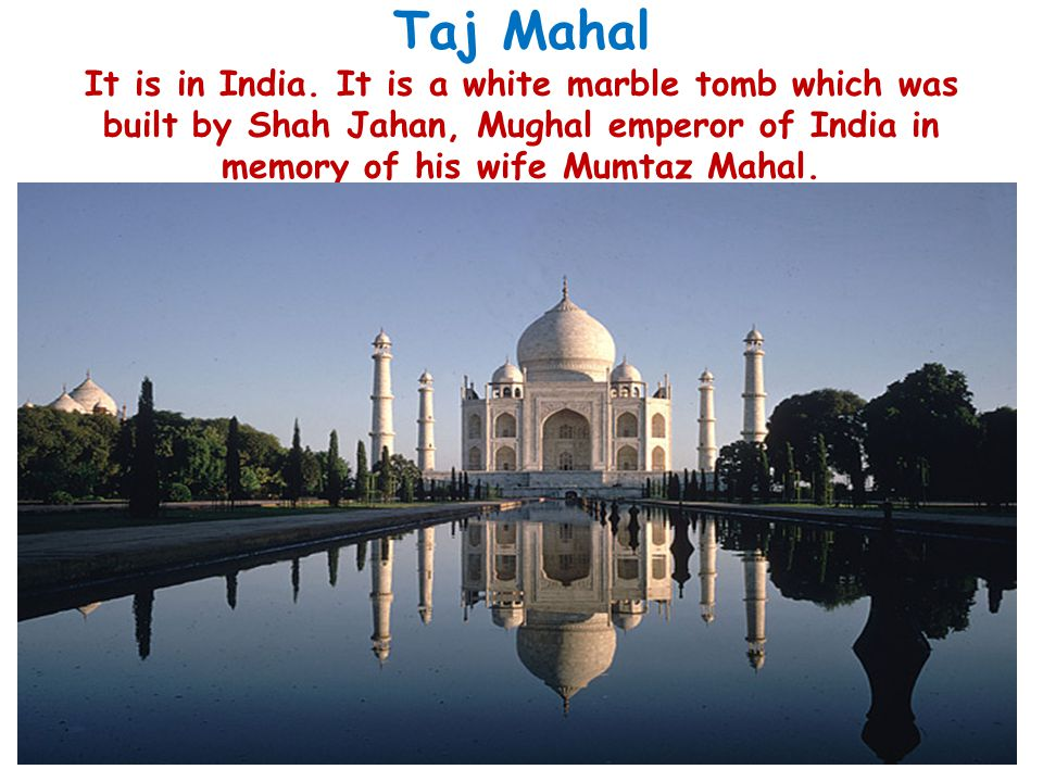 Taj Mahal It is in India.