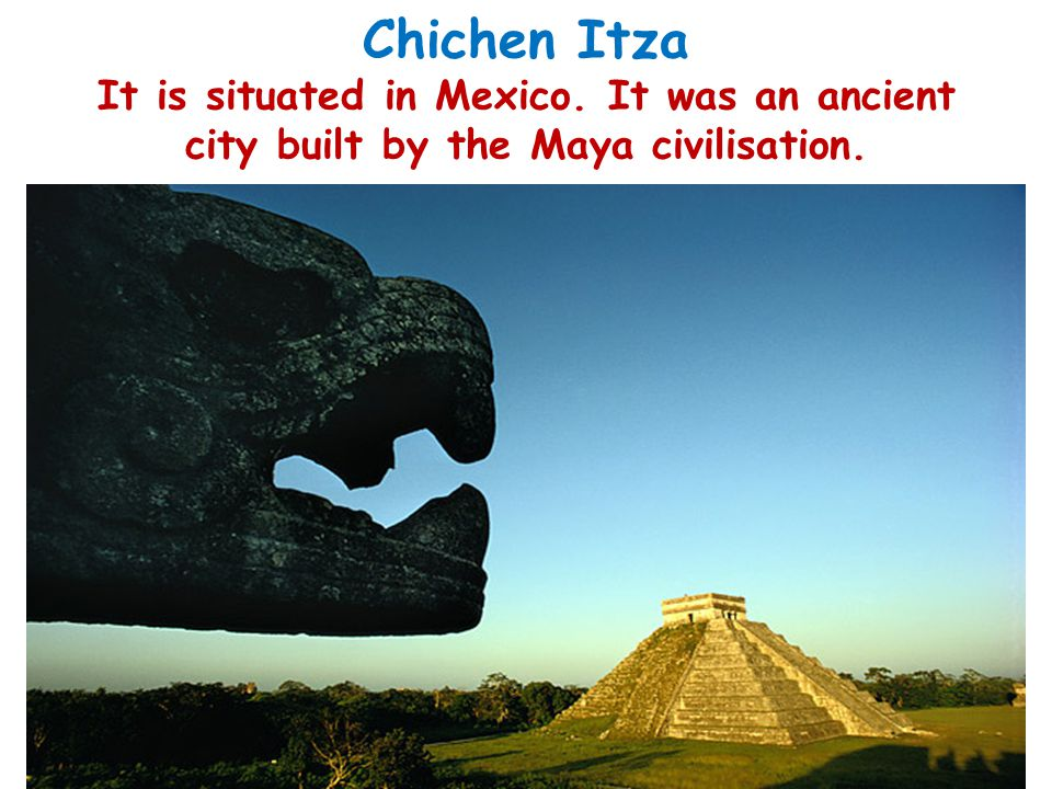 Chichen Itza It is situated in Mexico