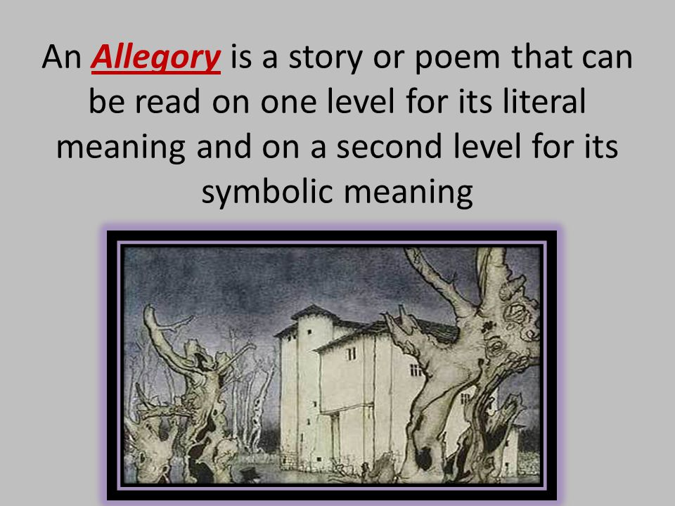 An Allegory is a story or poem that can be read on one level for its literal meaning and on a second level for its symbolic meaning