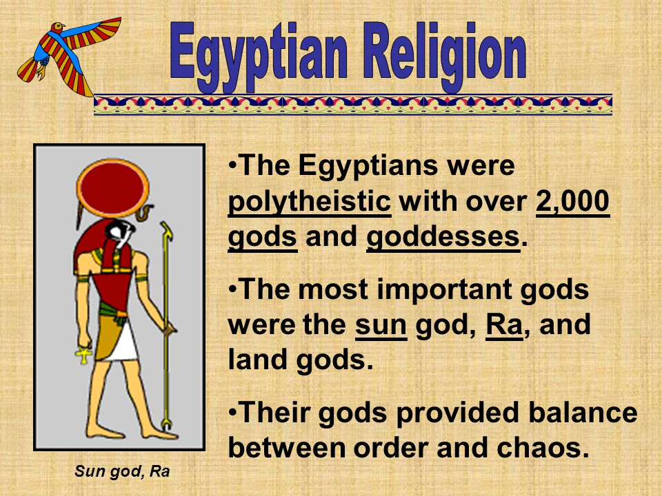 Egyptian Religion The Egyptians were polytheistic with over 2,000 gods and goddesses. The most important gods were the sun god, Ra, and land gods.